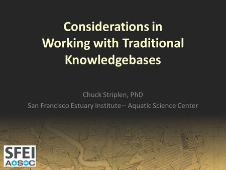 Considerations in Working with Traditional Knowledgebases Chuck Striplen, PhD San Francisco Estuary Institute – Aquatic Science Center.
