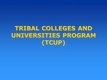 TRIBAL COLLEGES AND UNIVERSITIES PROGRAM (TCUP). Purpose of the Program To assist Tribal Colleges and Universities to: Build, expand, renovate, and equip.