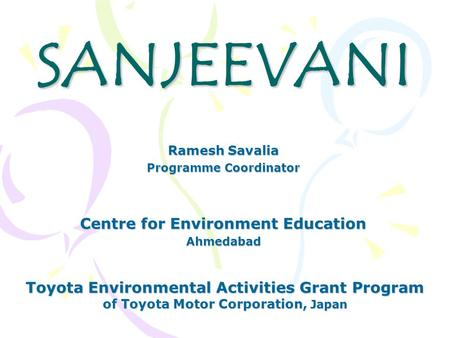 SANJEEVANI Centre for Environment Education Ahmedabad Toyota Environmental Activities Grant Program of Toyota Motor Corporation, Japan Ramesh Savalia Programme.