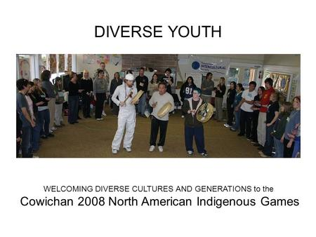 DIVERSE YOUTH WELCOMING DIVERSE CULTURES AND GENERATIONS to the Cowichan 2008 North American Indigenous Games.