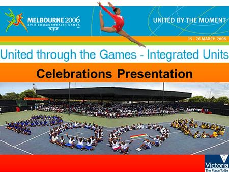 Celebrations Presentation. United through the Games - Integrated units © State of Victoria, 2005 What have these pictures in common?