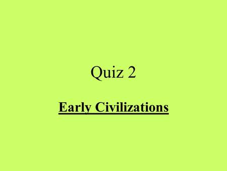 Quiz 2 Early Civilizations.
