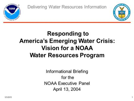 Delivering Water Resources Information 5/5/20151 Informational Briefing for the NOAA Executive Panel April 13, 2004 Responding to America's Emerging Water.