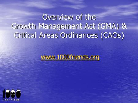 Overview of the Growth Management Act (GMA) & Critical Areas Ordinances (CAOs) www.1000friends.org.