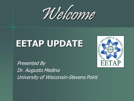 EETAP UPDATE Presented By Dr. Augusto Medina University of Wisconsin-Stevens Point Welcome.