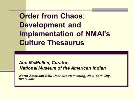 Order from Chaos: Development and Implementation of NMAI's Culture Thesaurus Ann McMullen, Curator, National Museum of the American Indian North American.