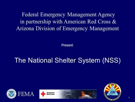 National Shelter System (NSS) 1 Federal Emergency Management Agency in partnership with American Red Cross & Arizona Division of Emergency Management Present: