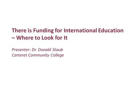 There is Funding for International Education – Where to Look for It Presenter: Dr. Donald Staub Carteret Community College.