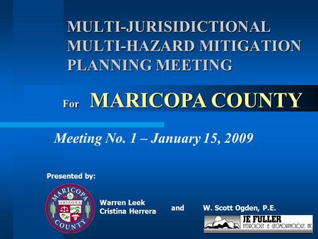 MULTI-JURISIDICTIONAL MULTI-HAZARD MITIGATION PLANNING MEETING Meeting No. 1 – January 15, 2009 W. Scott Ogden, P.E. Presented by: For MARICOPA COUNTY.