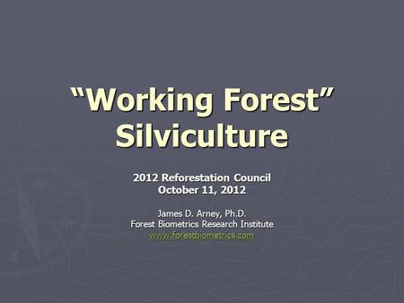 """Working Forest"" Silviculture 2012 Reforestation Council October 11, 2012 James D. Arney, Ph.D. Forest Biometrics Research Institute www.forestbiometrics.com."