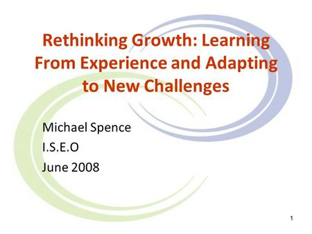 1 Rethinking Growth: Learning From Experience and Adapting to New Challenges Michael Spence I.S.E.O June 2008.