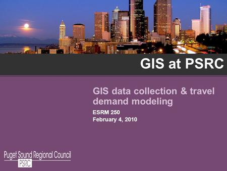 GIS at PSRC GIS data collection & travel demand modeling ESRM 250 February 4, 2010.
