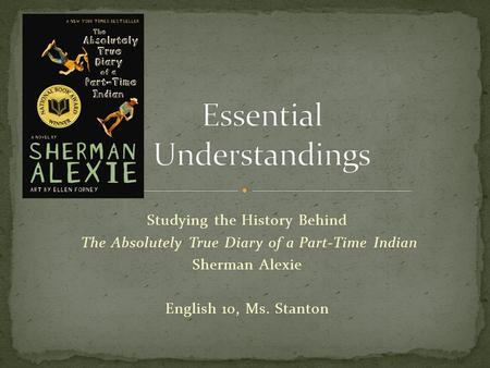 Studying the History Behind The Absolutely True Diary of a Part-Time Indian Sherman Alexie English 10, Ms. Stanton.