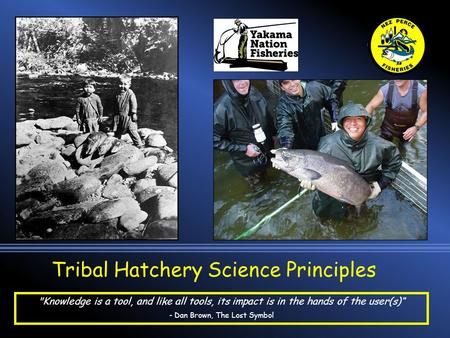 "Tribal Hatchery Science Principles Knowledge is a tool, and like all tools, its impact is in the hands of the user(s)"" - Dan Brown, The Lost Symbol."