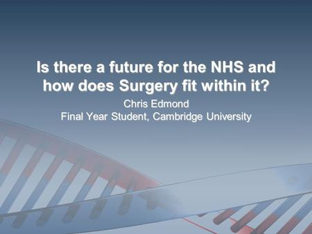 Is there a future for the NHS and how does Surgery fit within it? Chris Edmond Final Year Student, Cambridge University.