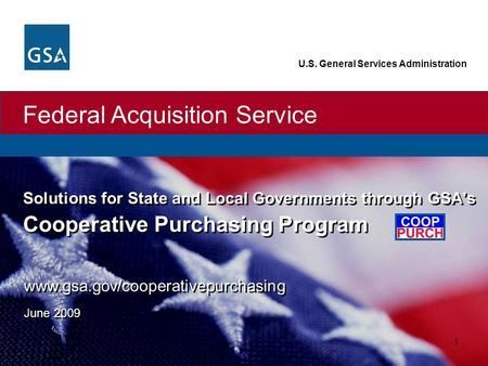 Federal Acquisition Service U.S. General Services Administration 1 Solutions for State and Local Governments through GSA's Cooperative Purchasing Program.