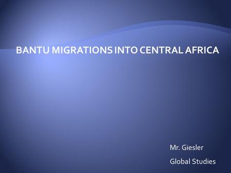 BANTU MIGRATIONS INTO CENTRAL AFRICA Mr. Giesler Global Studies.