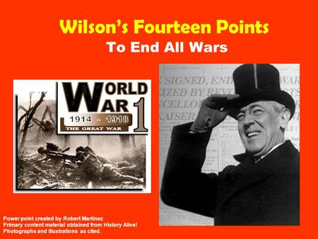 Wilson's Fourteen Points To End All Wars Power point created by Robert Martinez Primary content material obtained from History Alive! Photographs and Illustrations.