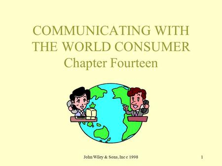 John Wiley & Sons, Inc c 19981 COMMUNICATING WITH THE WORLD CONSUMER Chapter Fourteen.