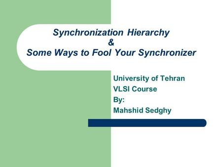Synchronization Hierarchy & Some Ways to Fool Your Synchronizer University of Tehran VLSI Course By: Mahshid Sedghy.