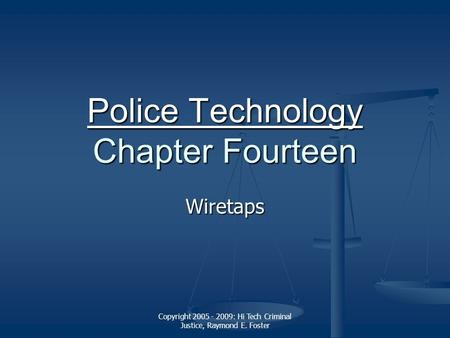 Copyright 2005 - 2009: Hi Tech Criminal Justice, Raymond E. Foster Police Technology Police Technology Chapter Fourteen Police Technology Wiretaps.