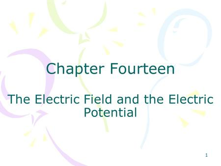 1 Chapter Fourteen The Electric Field and the Electric Potential.