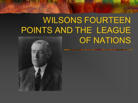 WILSONS FOURTEEN POINTS AND THE LEAGUE OF NATIONS.