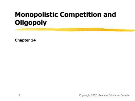 Copyright 2002, Pearson Education Canada1 Monopolistic Competition and Oligopoly Chapter 14.