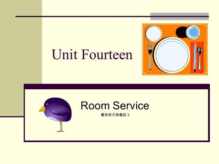 Unit Fourteen Room Service 餐旅英文與會話 3. Lesson One Taking Orders Captain: Good evening, Room Service. May I help you? Guest: Yes, I'd like to order breakfast.