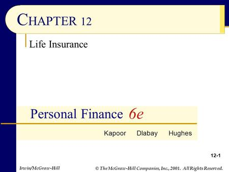 © The McGraw-Hill Companies, Inc., 2001. All Rights Reserved. Irwin/McGraw-Hill 12-1 C HAPTER 12 Personal Finance Life Insurance Kapoor Dlabay Hughes 6e.