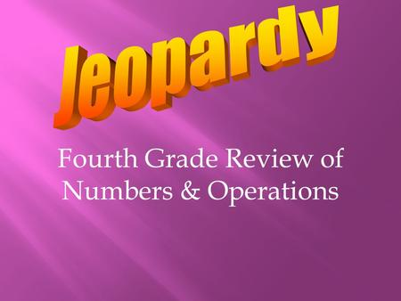 Fourth Grade Review of Numbers & Operations Place Value Whole #'s Rounding & Estimating Operations DecimalsFractions 100 200 300 400 500.
