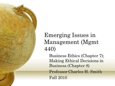 Emerging Issues in Management (Mgmt 440) Business Ethics (Chapter 7); Making Ethical Decisions in Business (Chapter 8) Professor Charles H. Smith Fall.