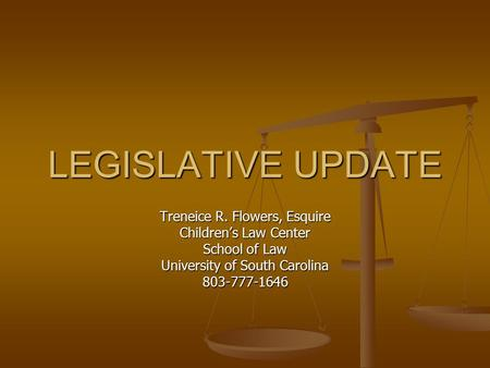 LEGISLATIVE UPDATE Treneice R. Flowers, Esquire Children's Law Center School of Law University of South Carolina 803-777-1646.