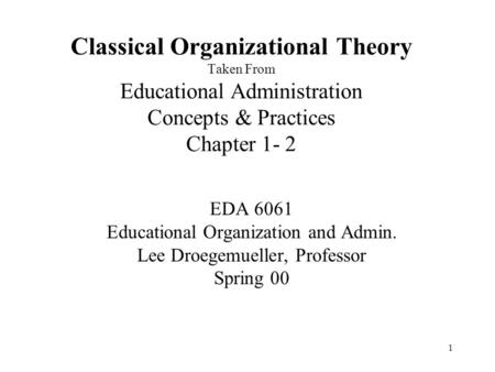 Classical Organizational Theory Taken From Educational Administration Concepts & Practices Chapter 1- 2 EDA 6061 Educational Organization and Admin. Lee.