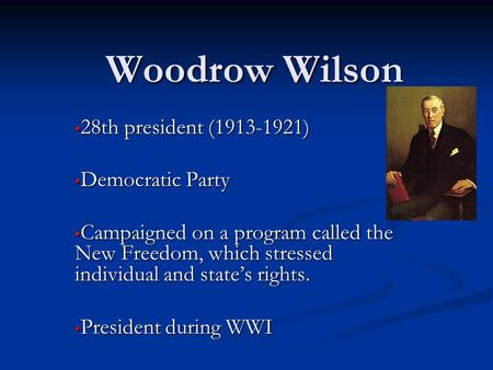 Woodrow Wilson 28th president (1913-1921) 28th president (1913-1921) Democratic Party Democratic Party Campaigned on a program called the New Freedom,