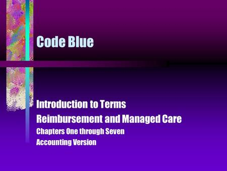 Code Blue Introduction to Terms Reimbursement and Managed Care Chapters One through Seven Accounting Version.