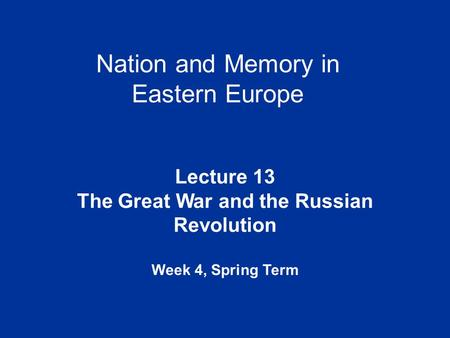 Nation and Memory in Eastern Europe Lecture 13 The Great War and the Russian Revolution Week 4, Spring Term.