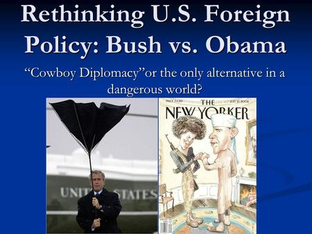 "Rethinking U.S. Foreign Policy: Bush vs. Obama ""Cowboy Diplomacy""or the only alternative in a dangerous world?"