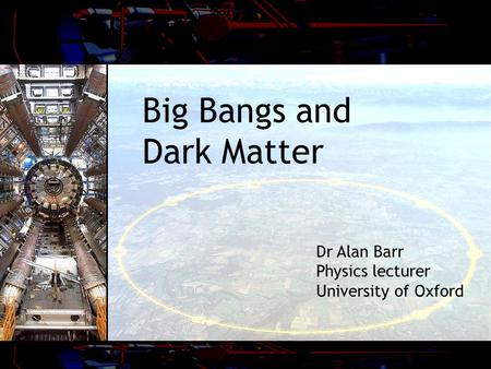 Big Bangs and Dark Matter Dr Alan Barr Physics lecturer University of Oxford.