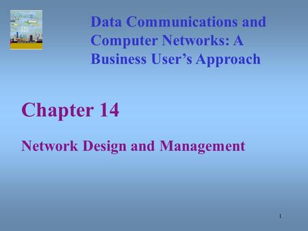 1 Chapter 14 Network Design and Management Data Communications and Computer Networks: A Business User's Approach.
