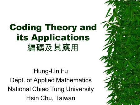Coding Theory and its Applications 編碼及其應用 Hung-Lin Fu Dept. of Applied Mathematics National Chiao Tung University Hsin Chu, Taiwan.