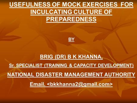 USEFULNESS OF MOCK EXERCISES FOR INCULCATING CULTURE OF PREPAREDNESS BY BRIG (DR) B K KHANNA, Sr. SPECIALIST (TRAINING & CAPACITY DEVELOPMENT) NATIONAL.