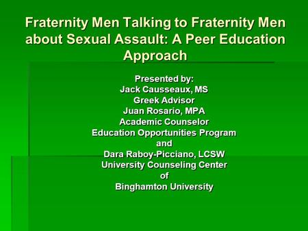 Fraternity Men Talking to Fraternity Men about Sexual Assault: A Peer Education Approach Presented by: Jack Causseaux, MS Greek Advisor Juan Rosario, MPA.