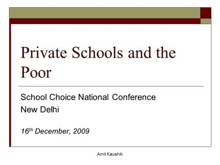 Amit Kaushik Private Schools and the Poor School Choice National Conference New Delhi 16 th December, 2009.