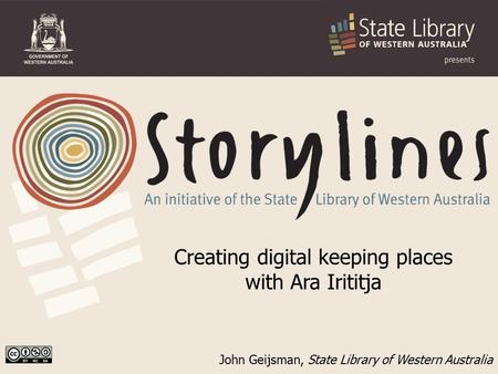 John Geijsman, State Library of Western Australia Creating digital keeping places with Ara Irititja.