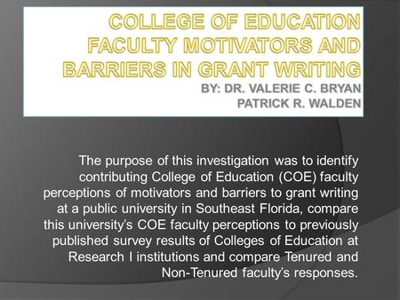 The purpose of this investigation was to identify contributing College of Education (COE) faculty perceptions of motivators and barriers to grant writing.