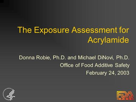 The Exposure Assessment for Acrylamide Donna Robie, Ph.D. and Michael DiNovi, Ph.D. Office of Food Additive Safety February 24, 2003.
