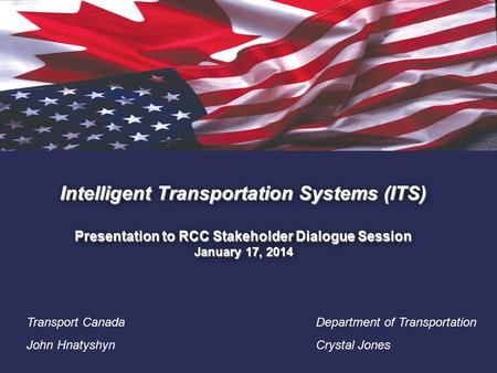1. Intelligent Transportation Systems (ITS) Presentation to RCC Stakeholder Dialogue Session January 17, 2014 Transport Canada John Hnatyshyn Department.