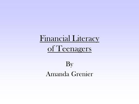 Financial Literacy of Teenagers By Amanda Grenier.