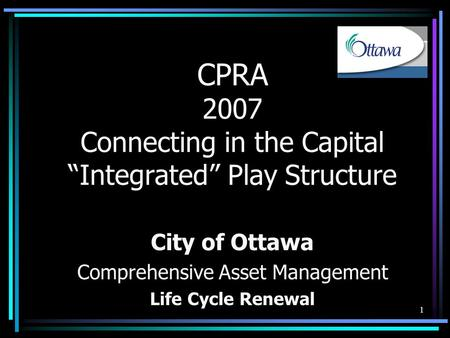 "1 CPRA 2007 Connecting in the Capital ""Integrated"" Play Structure City of Ottawa Comprehensive Asset Management Life Cycle Renewal."